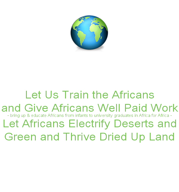 https://www.keepcalm-o-matic.co.uk/p/let-us-train-the-africans-and-give-africans-well-paid-work-bring-up-educate-africans-from-infants-to-university-graduates-in-africa-for-africa-let-africans-electrify-deserts-and-green-and-thrive-dried-up-land/
